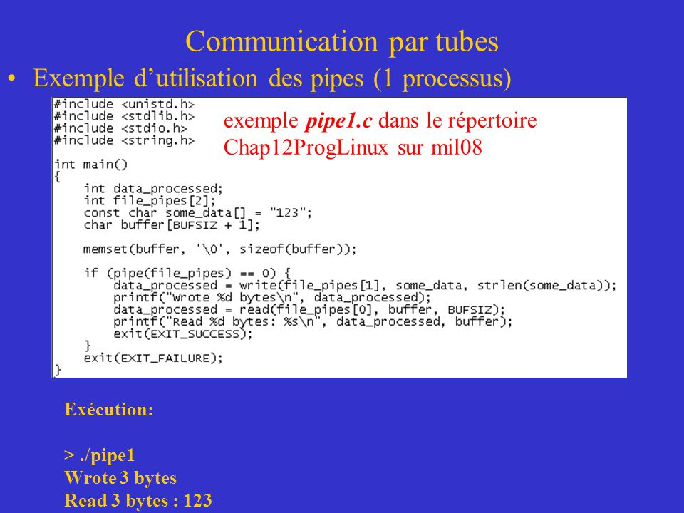 Communication par tubes Exemple dutilisation des pipes (1 processus) Exécution: >./pipe1 Wrote 3 bytes Read 3 bytes : 123 exemple pipe1.c dans le répe