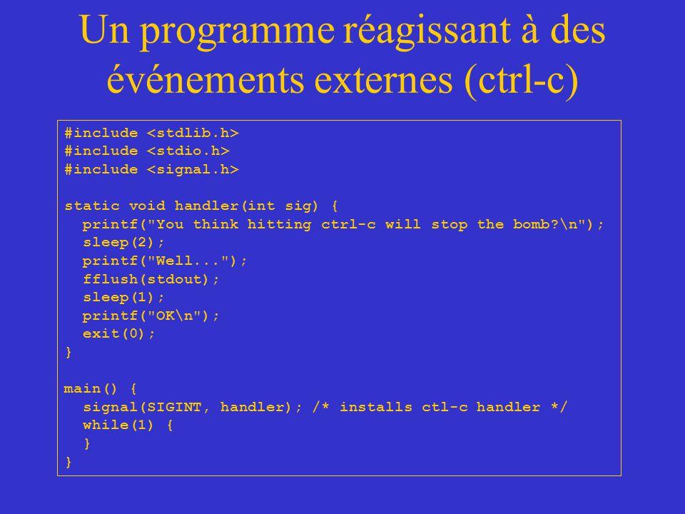 Un programme réagissant à des événements externes (ctrl-c) #include static void handler(int sig) { printf( You think hitting ctrl-c will stop the bomb?\n ); sleep(2); printf( Well... ); fflush(stdout); sleep(1); printf( OK\n ); exit(0); } main() { signal(SIGINT, handler); /* installs ctl-c handler */ while(1) { }