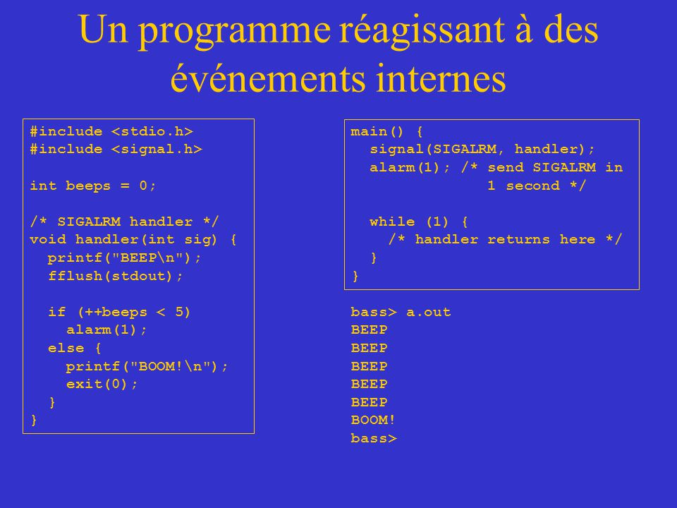 Un programme réagissant à des événements internes #include int beeps = 0; /* SIGALRM handler */ void handler(int sig) { printf( BEEP\n ); fflush(stdout); if (++beeps < 5) alarm(1); else { printf( BOOM!\n ); exit(0); } main() { signal(SIGALRM, handler); alarm(1); /* send SIGALRM in 1 second */ while (1) { /* handler returns here */ } bass> a.out BEEP BOOM.