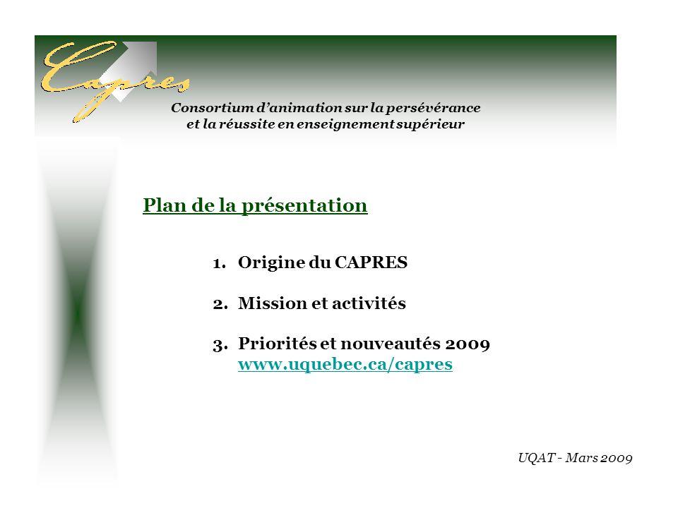 Consortium danimation sur la persévérance et la réussite en enseignement supérieur Plan de la présentation 1.Origine du CAPRES 2.Mission et activités 3.Priorités et nouveautés 2009 www.uquebec.ca/capres www.uquebec.ca/capres UQAT - Mars 2009