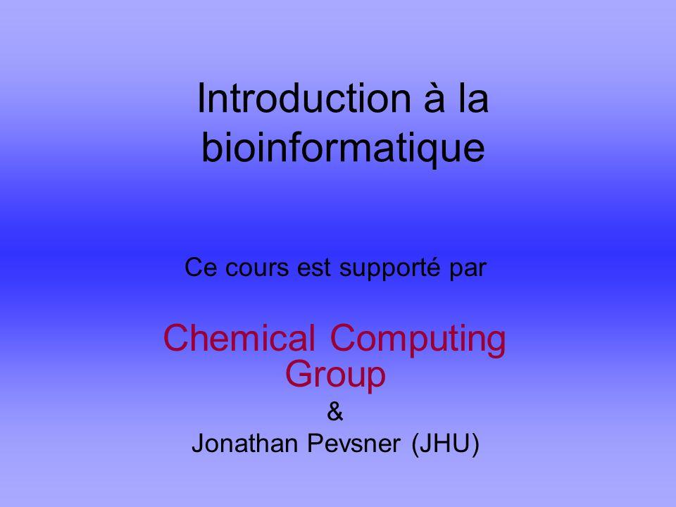 Introduction à la bioinformatique Ce cours est supporté par Chemical Computing Group & Jonathan Pevsner (JHU)