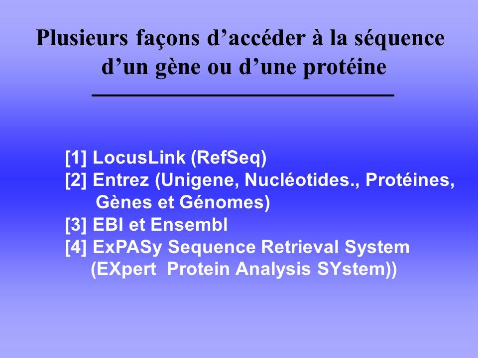 [1] LocusLink (RefSeq) [2] Entrez (Unigene, Nucléotides., Protéines, Gènes et Génomes) [3] EBI et Ensembl [4] ExPASy Sequence Retrieval System (EXpert Protein Analysis SYstem)) Plusieurs façons daccéder à la séquence dun gène ou dune protéine