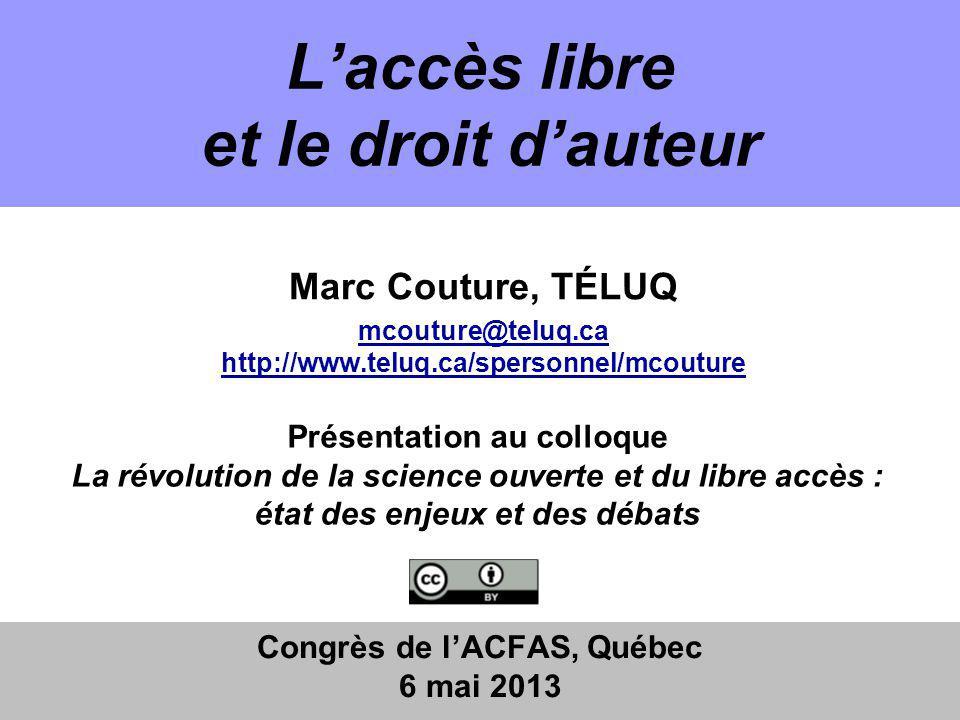 Laccès libre et le droit dauteur Congrès de lACFAS, Québec 6 mai 2013 Marc Couture, TÉLUQ mcouture@teluq.ca http://www.teluq.ca/spersonnel/mcouture Présentation au colloque La révolution de la science ouverte et du libre accès : état des enjeux et des débats