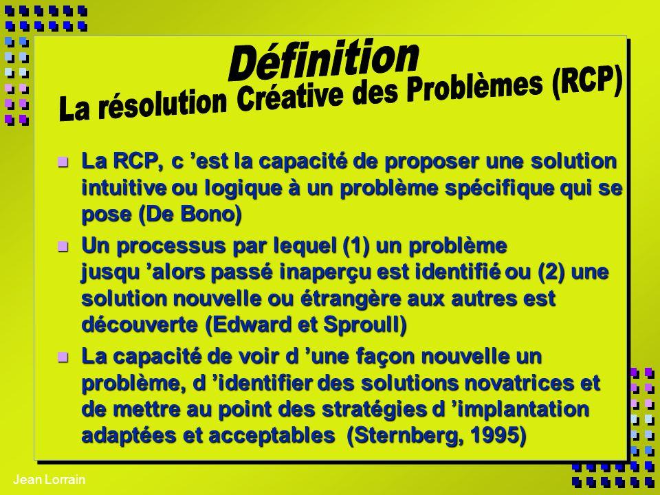 Jean Lorrain n La RCP, c est la capacité de proposer une solution intuitive ou logique à un problème spécifique qui se pose (De Bono) n Un processus p