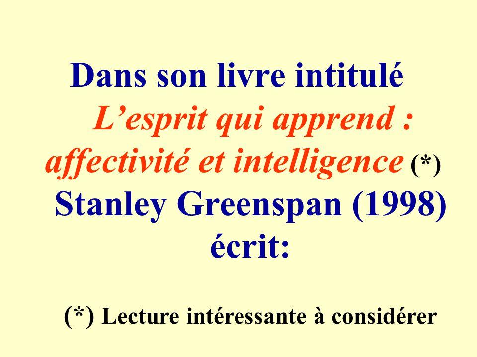 Dans son livre intitulé Lesprit qui apprend : affectivité et intelligence (*) Stanley Greenspan (1998) écrit: (*) Lecture intéressante à considérer