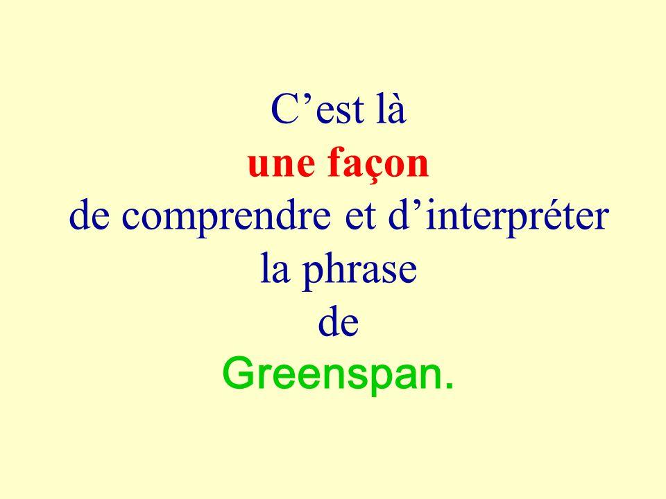 Cest là une façon de comprendre et dinterpréter la phrase de Greenspan.