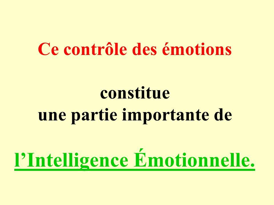 Ce contrôle des émotions constitue une partie importante de lIntelligence Émotionnelle.
