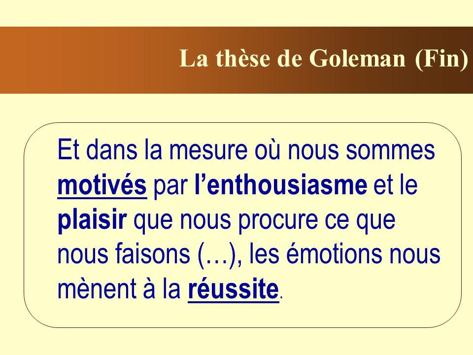 La thèse de Goleman (Fin) Et dans la mesure où nous sommes motivés par lenthousiasme et le plaisir que nous procure ce que nous faisons (…), les émotions nous mènent à la réussite.