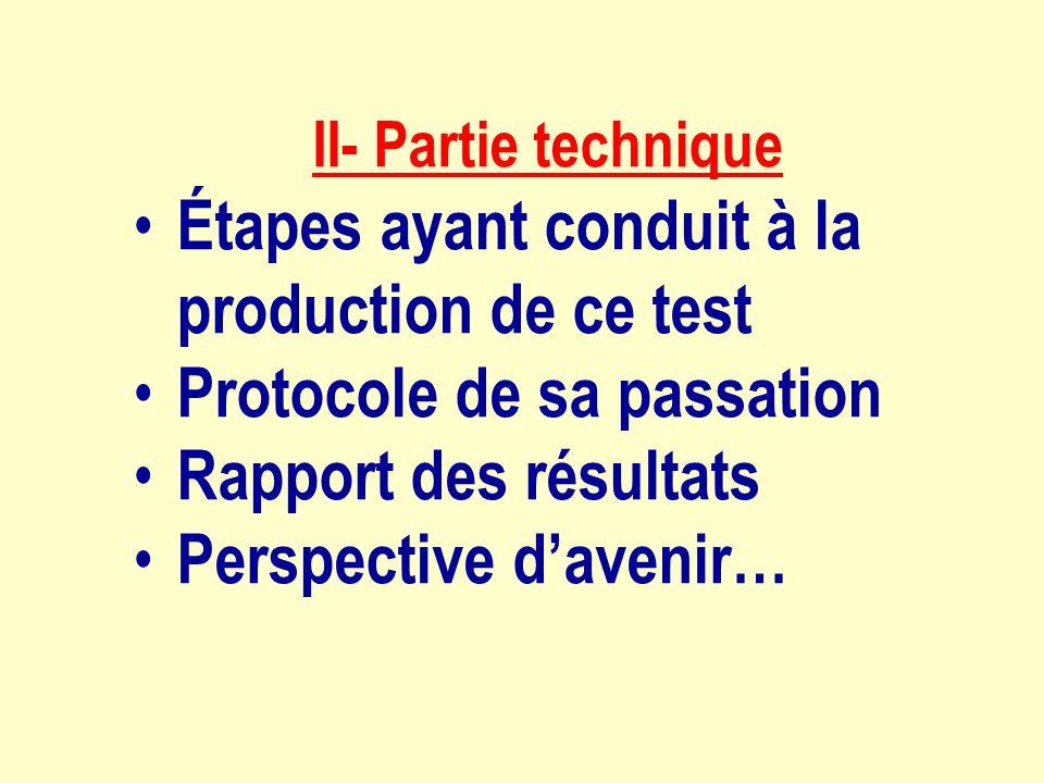 II- Partie technique Étapes ayant conduit à la production de ce test Protocole de sa passation Rapport des résultats Perspective davenir…