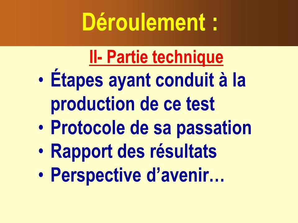 II- Partie technique Étapes ayant conduit à la production de ce test Protocole de sa passation Rapport des résultats Perspective davenir… Déroulement :