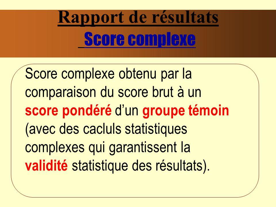 Rapport de résultats Score complexe Score complexe obtenu par la comparaison du score brut à un score pondéré dun groupe témoin (avec des cacluls statistiques complexes qui garantissent la validité statistique des résultats).