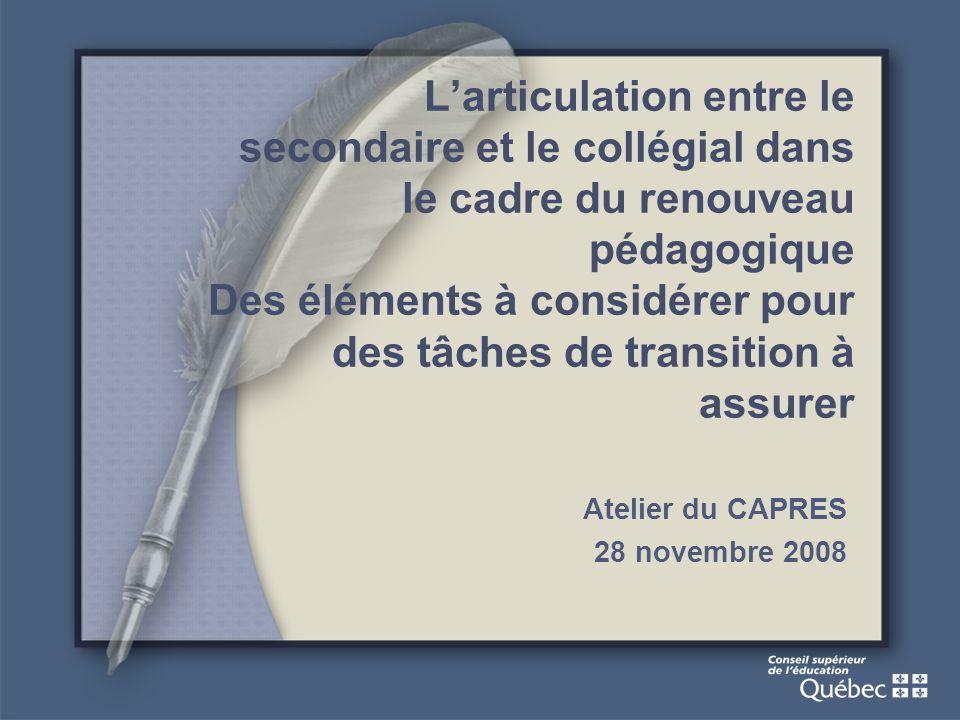 Larticulation entre le secondaire et le collégial dans le cadre du renouveau pédagogique Des éléments à considérer pour des tâches de transition à assurer Atelier du CAPRES 28 novembre 2008