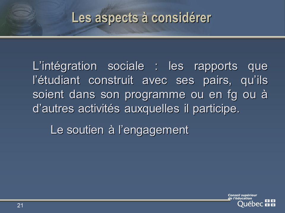 21 Les aspects à considérer Lintégration sociale : les rapports que létudiant construit avec ses pairs, quils soient dans son programme ou en fg ou à dautres activités auxquelles il participe.