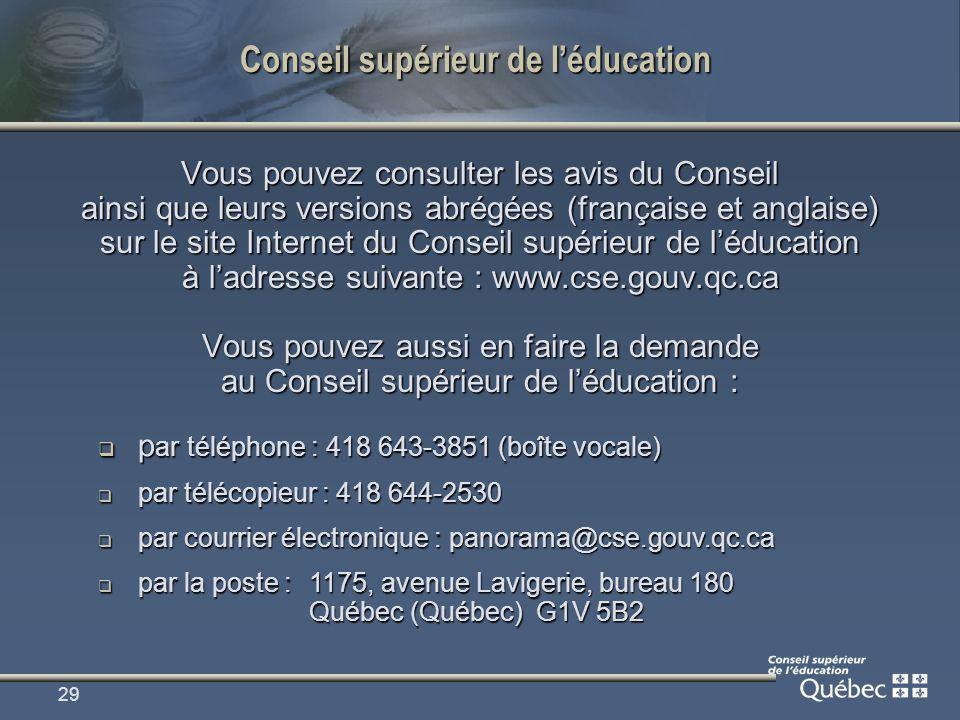 29 Conseil supérieur de léducation Vous pouvez consulter les avis du Conseil ainsi que leurs versions abrégées (française et anglaise) sur le site Internet du Conseil supérieur de léducation à ladresse suivante : www.cse.gouv.qc.ca Vous pouvez aussi en faire la demande au Conseil supérieur de léducation : p ar téléphone : 418 643-3851 (boîte vocale) p ar téléphone : 418 643-3851 (boîte vocale) par télécopieur : 418 644-2530 par télécopieur : 418 644-2530 par courrier électronique : panorama@cse.gouv.qc.ca par courrier électronique : panorama@cse.gouv.qc.ca par la poste : 1175, avenue Lavigerie, bureau 180 Québec (Québec) G1V 5B2 par la poste : 1175, avenue Lavigerie, bureau 180 Québec (Québec) G1V 5B2