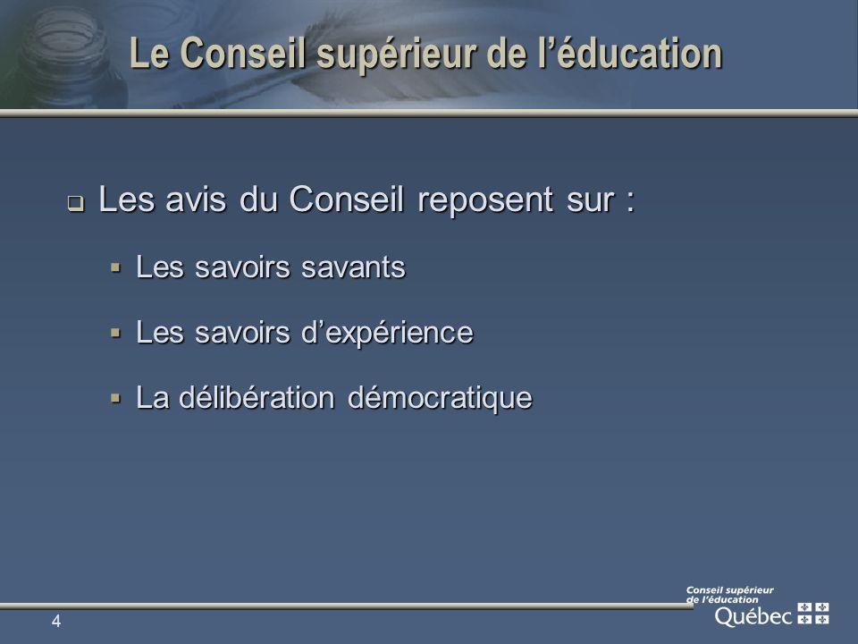 4 Le Conseil supérieur de léducation Les avis du Conseil reposent sur : Les avis du Conseil reposent sur : Les savoirs savants Les savoirs savants Les