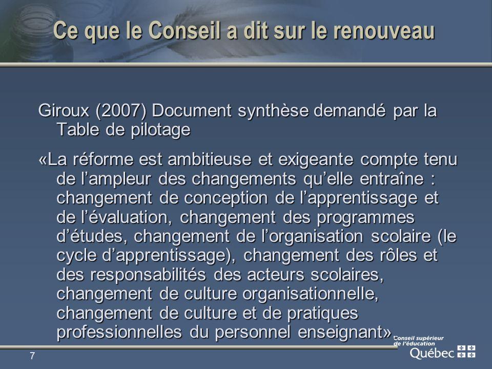 8 Ce que le Conseil a dit sur le renouveau Giroux (2007) Document synthèse demandé par la Table de pilotage Les changements constituent des défis à relever et pour lesquels il faut faire preuve de souplesse pour laisser aux acteurs le temps de sapproprier les changements et de le faire à leur rythme.