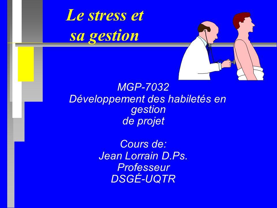 Le stress et sa gestion MGP-7032 Développement des habiletés en gestion de projet Cours de: Jean Lorrain D.Ps.