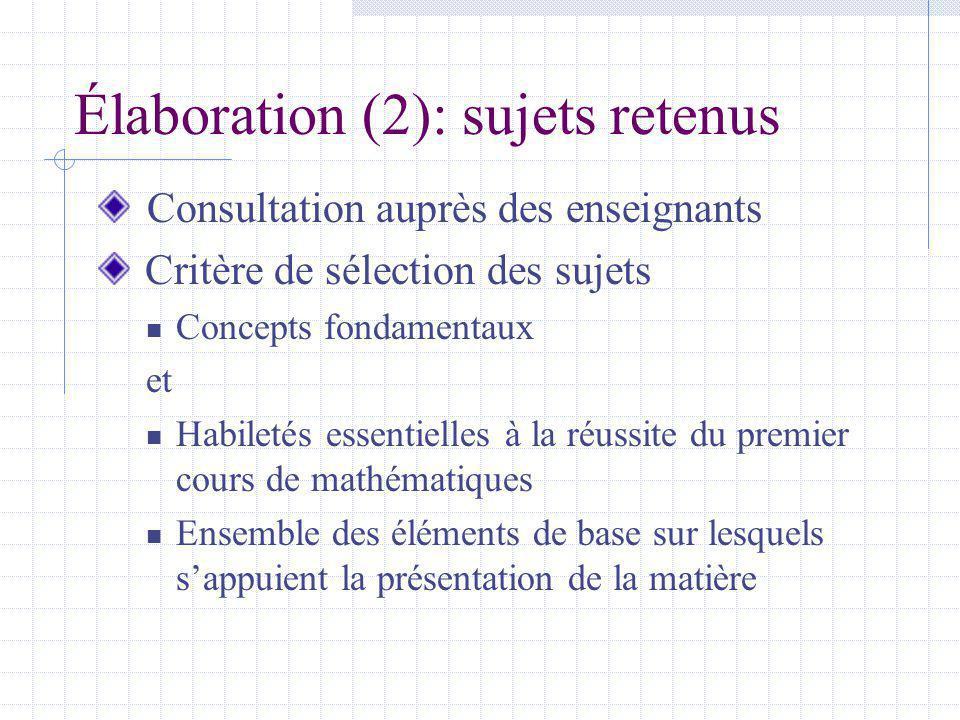 Élaboration (2): sujets retenus Consultation auprès des enseignants Critère de sélection des sujets Concepts fondamentaux et Habiletés essentielles à la réussite du premier cours de mathématiques Ensemble des éléments de base sur lesquels sappuient la présentation de la matière