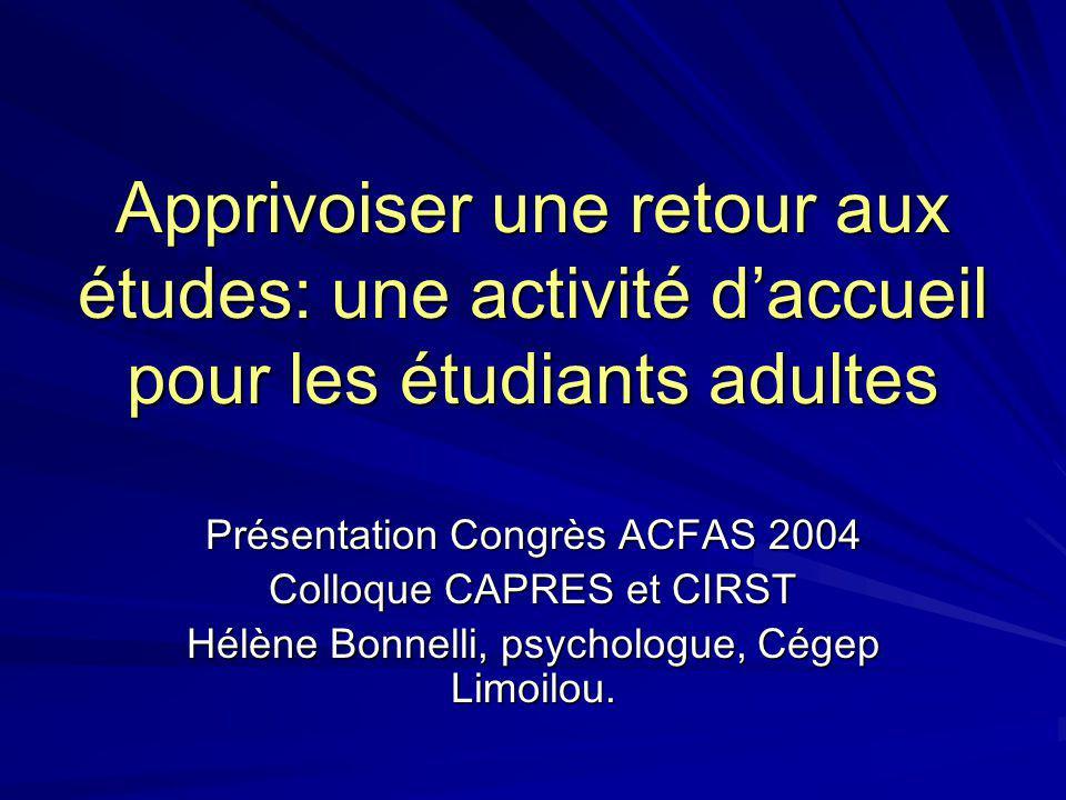Apprivoiser une retour aux études: une activité daccueil pour les étudiants adultes Présentation Congrès ACFAS 2004 Colloque CAPRES et CIRST Hélène Bonnelli, psychologue, Cégep Limoilou.