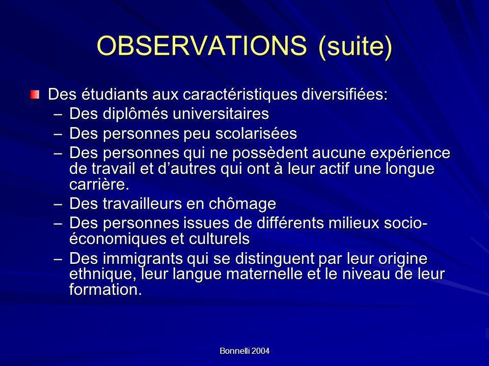 Bonnelli 2004 OBSERVATIONS (suite) Des étudiants aux caractéristiques diversifiées: –Des diplômés universitaires –Des personnes peu scolarisées –Des personnes qui ne possèdent aucune expérience de travail et dautres qui ont à leur actif une longue carrière.