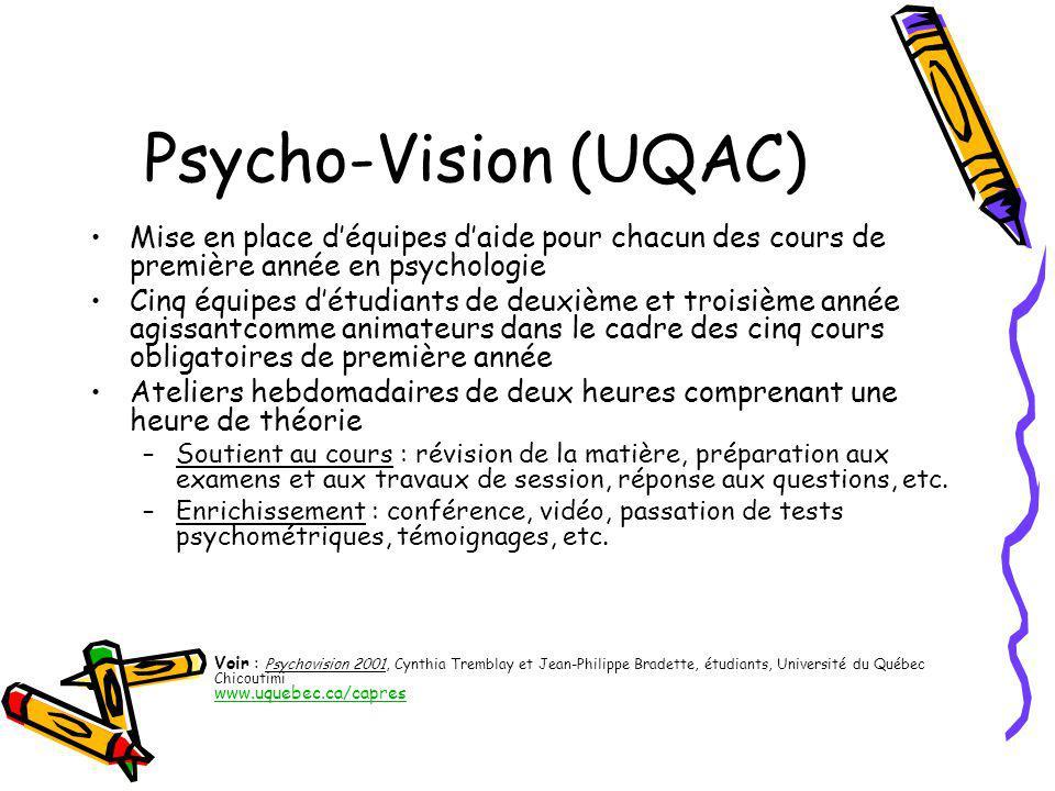 Psycho-Vision (UQAC) Mise en place déquipes daide pour chacun des cours de première année en psychologie Cinq équipes détudiants de deuxième et troisième année agissantcomme animateurs dans le cadre des cinq cours obligatoires de première année Ateliers hebdomadaires de deux heures comprenant une heure de théorie –Soutient au cours : révision de la matière, préparation aux examens et aux travaux de session, réponse aux questions, etc.