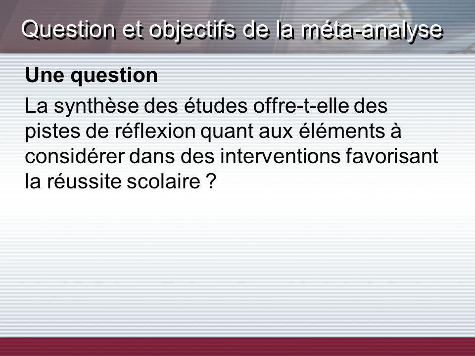 Question et objectifs de la méta-analyse Une question La synthèse des études offre-t-elle des pistes de réflexion quant aux éléments à considérer dans des interventions favorisant la réussite scolaire