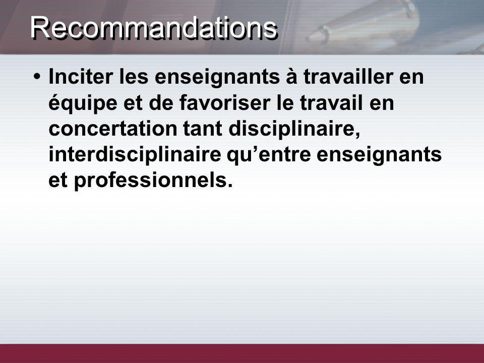 Recommandations Inciter les enseignants à travailler en équipe et de favoriser le travail en concertation tant disciplinaire, interdisciplinaire quentre enseignants et professionnels.