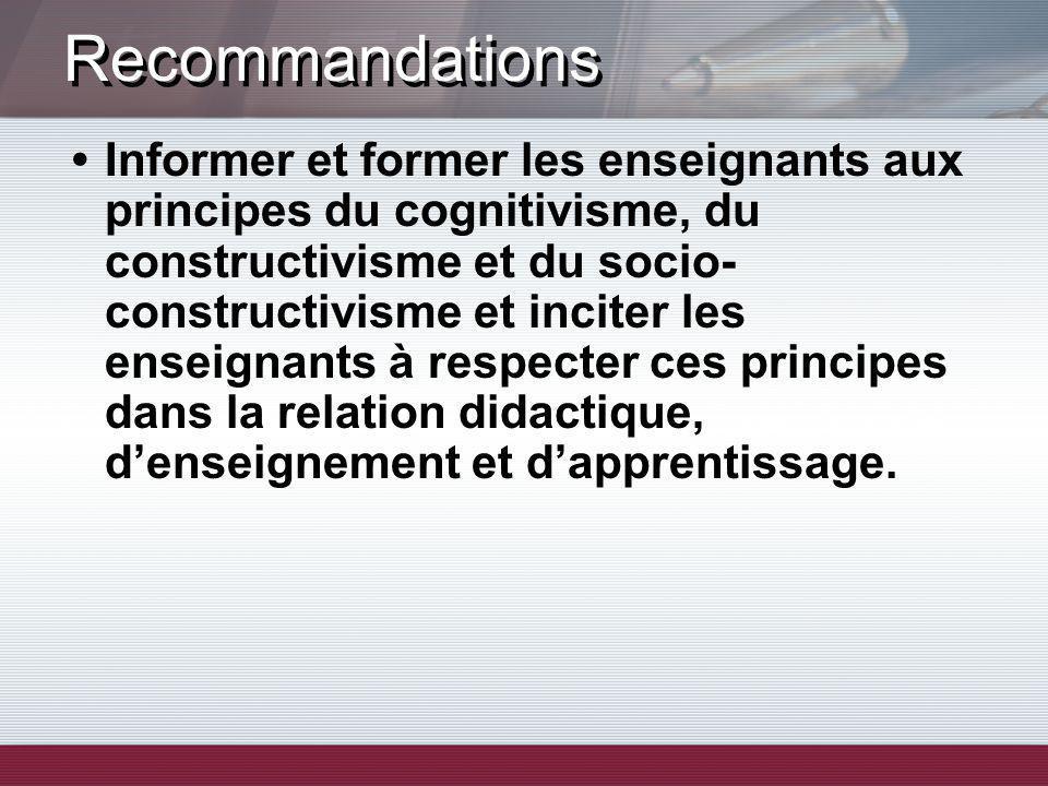 Recommandations Informer et former les enseignants aux principes du cognitivisme, du constructivisme et du socio- constructivisme et inciter les ensei