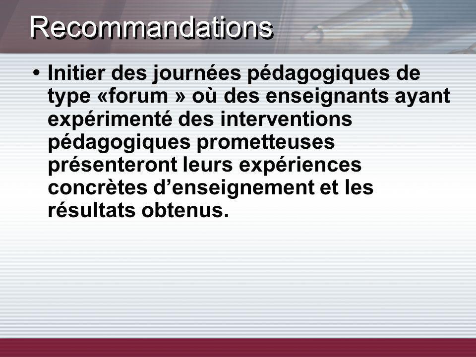 Recommandations Initier des journées pédagogiques de type «forum » où des enseignants ayant expérimenté des interventions pédagogiques prometteuses présenteront leurs expériences concrètes denseignement et les résultats obtenus.