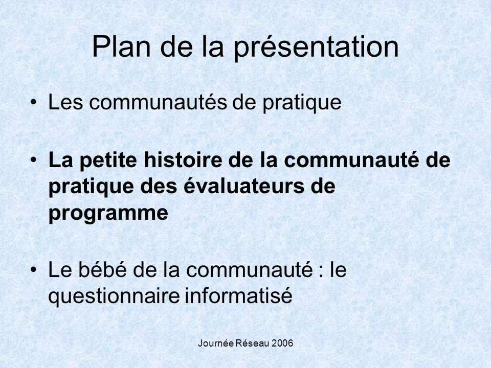 Journée Réseau 2006 Plan de la présentation Les communautés de pratique La petite histoire de la communauté de pratique des évaluateurs de programme Le bébé de la communauté : le questionnaire informatisé