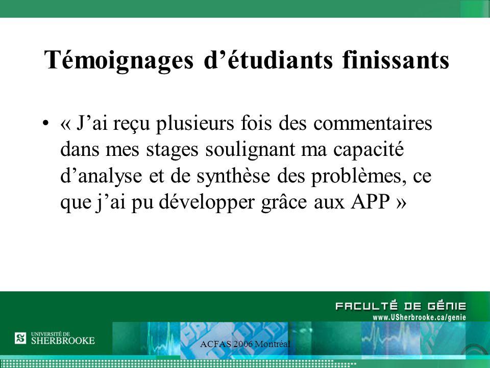 ACFAS 2006 Montréal Témoignages détudiants finissants « Jai reçu plusieurs fois des commentaires dans mes stages soulignant ma capacité danalyse et de synthèse des problèmes, ce que jai pu développer grâce aux APP »