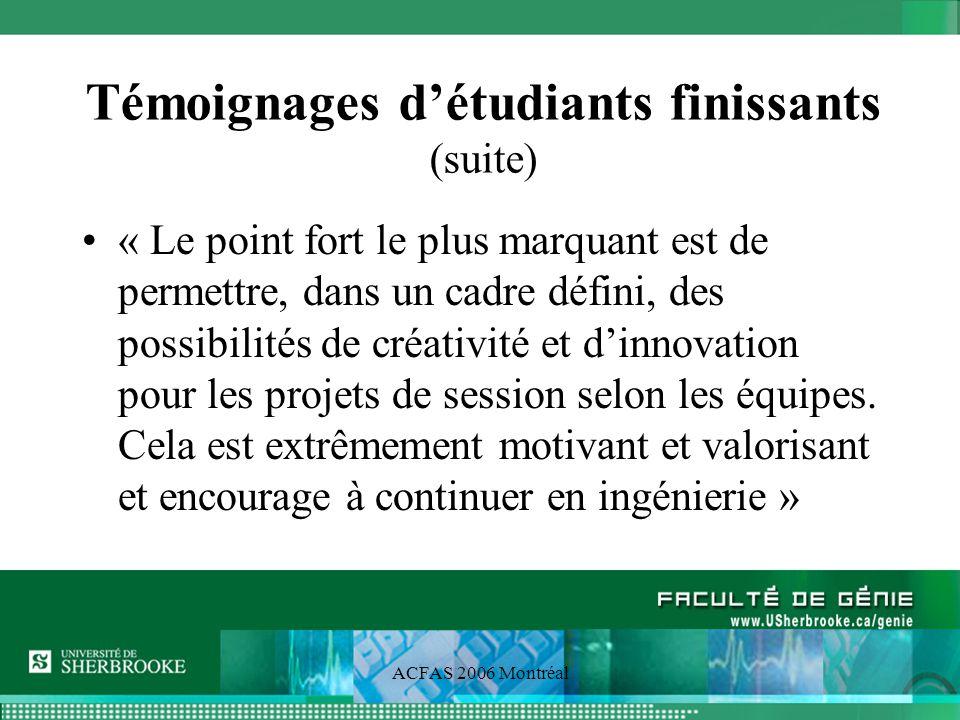 ACFAS 2006 Montréal Témoignages détudiants finissants (suite) « Le point fort le plus marquant est de permettre, dans un cadre défini, des possibilités de créativité et dinnovation pour les projets de session selon les équipes.