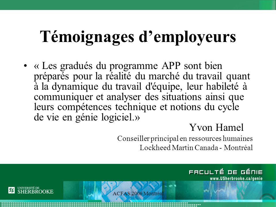 ACFAS 2006 Montréal Témoignages demployeurs « Les gradués du programme APP sont bien préparés pour la réalité du marché du travail quant à la dynamique du travail d équipe, leur habileté à communiquer et analyser des situations ainsi que leurs compétences technique et notions du cycle de vie en génie logiciel.» Yvon Hamel Conseiller principal en ressources humaines Lockheed Martin Canada - Montréal
