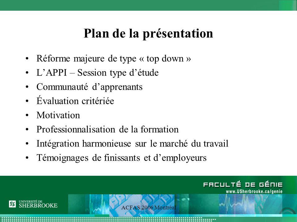 ACFAS 2006 Montréal Réforme majeure de type « top-down » Définition des compétences terminales Projection des compétences sur lensemble de chaque programme Caractérisation de chaque session par un thème Approche pédagogique retenue: LAPPI