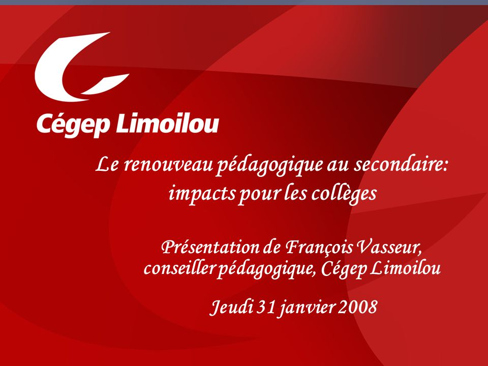 Présentation de François Vasseur, conseiller pédagogique, Cégep Limoilou Jeudi 31 janvier 2008 Le renouveau pédagogique au secondaire: impacts pour les collèges