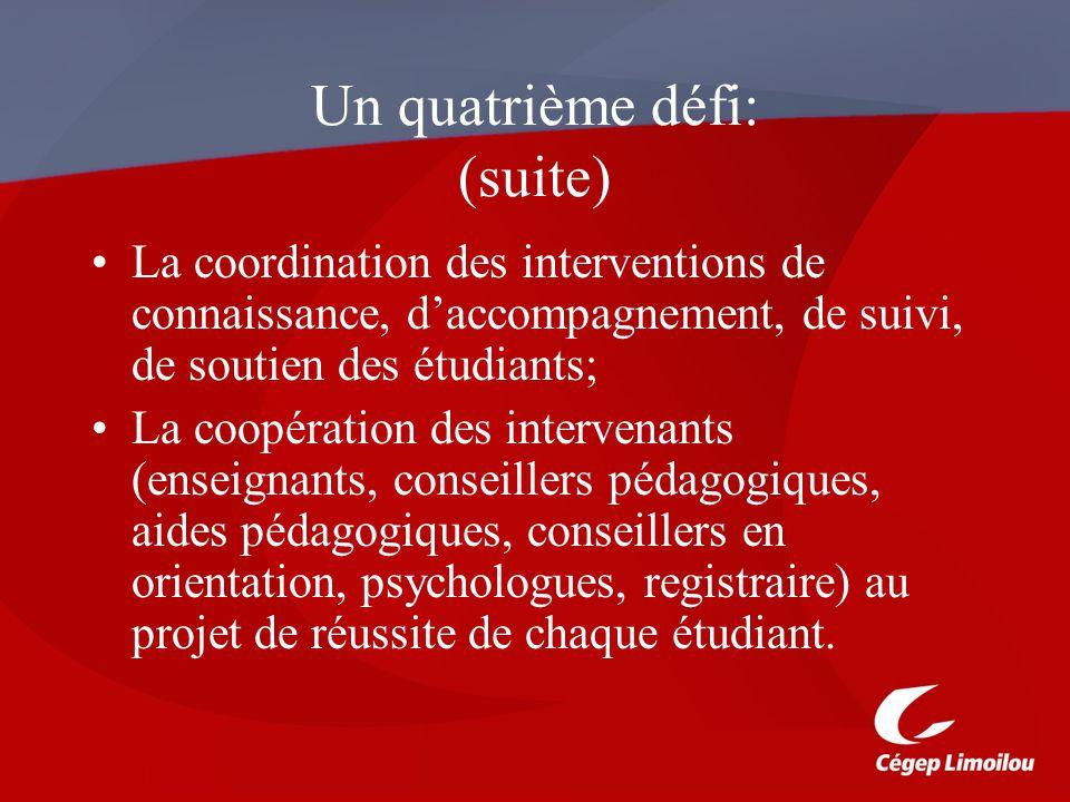 Un quatrième défi: (suite) La coordination des interventions de connaissance, daccompagnement, de suivi, de soutien des étudiants; La coopération des intervenants (enseignants, conseillers pédagogiques, aides pédagogiques, conseillers en orientation, psychologues, registraire) au projet de réussite de chaque étudiant.