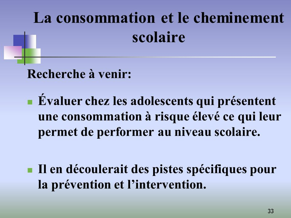 33 La consommation et le cheminement scolaire Recherche à venir: Évaluer chez les adolescents qui présentent une consommation à risque élevé ce qui leur permet de performer au niveau scolaire.