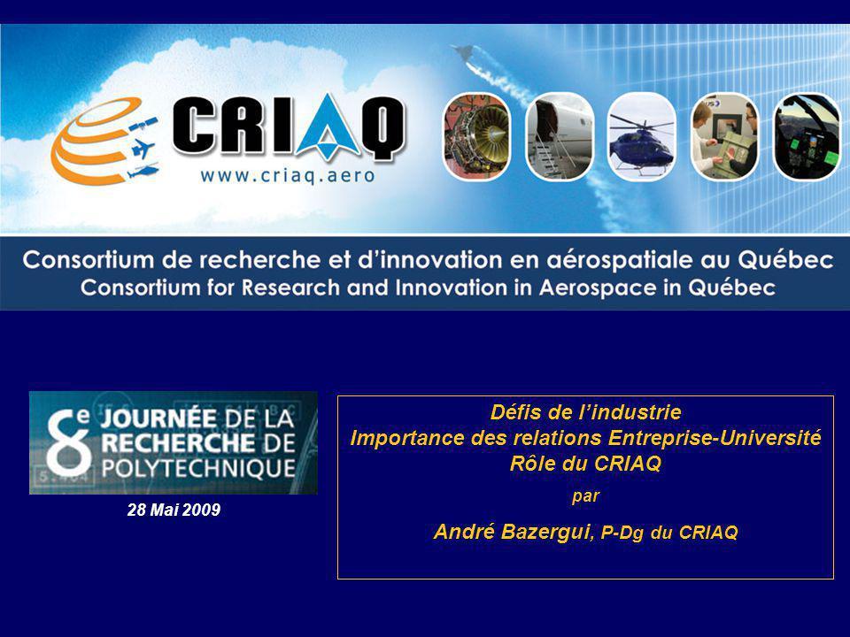 1 Défis de lindustrie Importance des relations Entreprise-Université Rôle du CRIAQ par André Bazergui, P-Dg du CRIAQ 28 Mai 2009