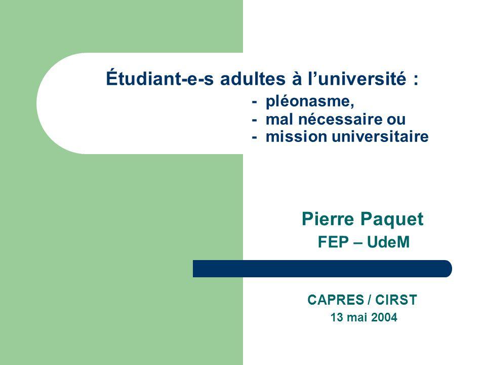 Étudiant-e-s adultes à luniversité : - pléonasme, - mal nécessaire ou - mission universitaire Pierre Paquet FEP – UdeM CAPRES / CIRST 13 mai 2004