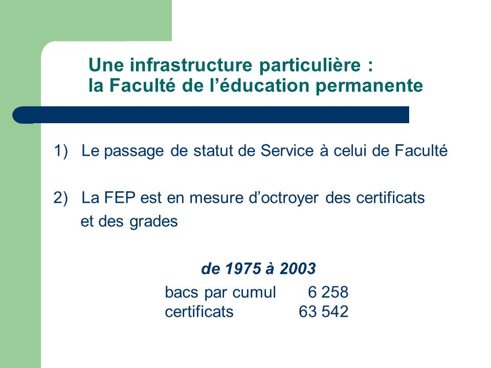 Une infrastructure particulière : la Faculté de léducation permanente 1) Le passage de statut de Service à celui de Faculté 2) La FEP est en mesure doctroyer des certificats et des grades de 1975 à 2003 bacs par cumul 6 258 certificats63 542