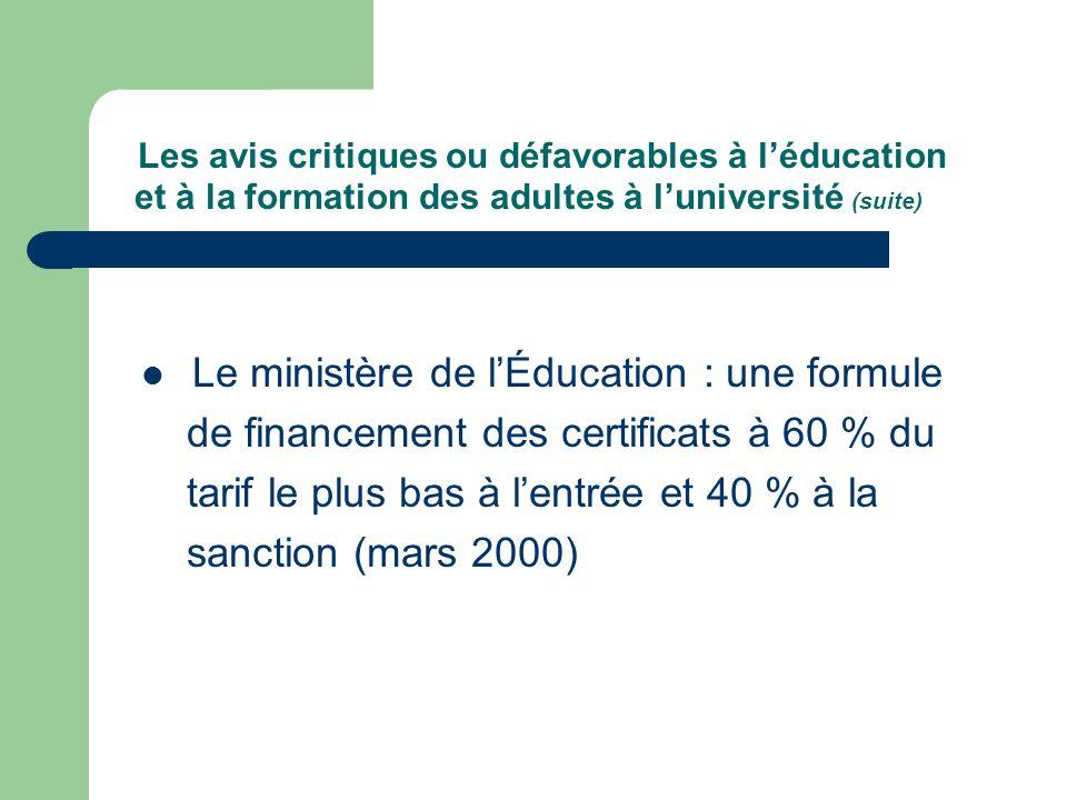 Les avis critiques ou défavorables à léducation et à la formation des adultes à luniversité (suite) Le ministère de lÉducation : une formule de financement des certificats à 60 % du tarif le plus bas à lentrée et 40 % à la sanction (mars 2000)