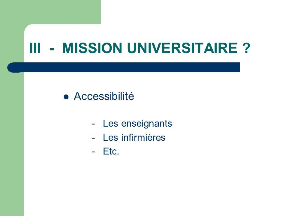 III - MISSION UNIVERSITAIRE ? Accessibilité - Les enseignants - Les infirmières - Etc.