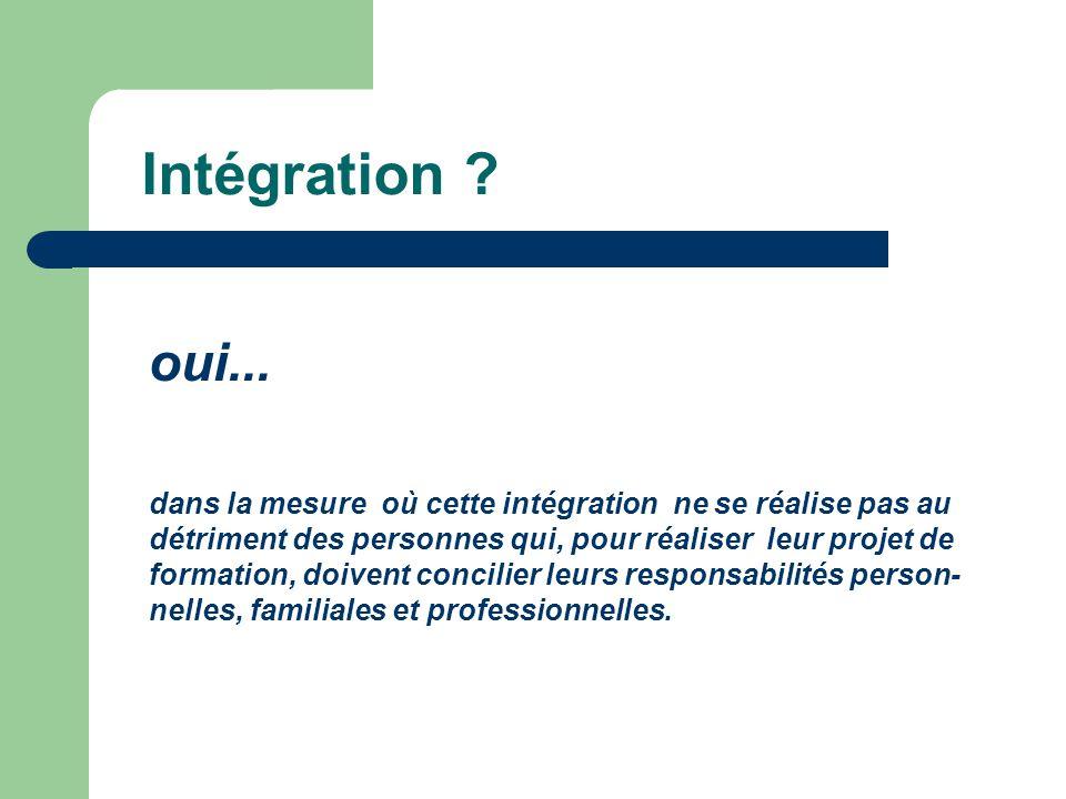 Intégration ? oui... dans la mesure où cette intégration ne se réalise pas au détriment des personnes qui, pour réaliser leur projet de formation, doi