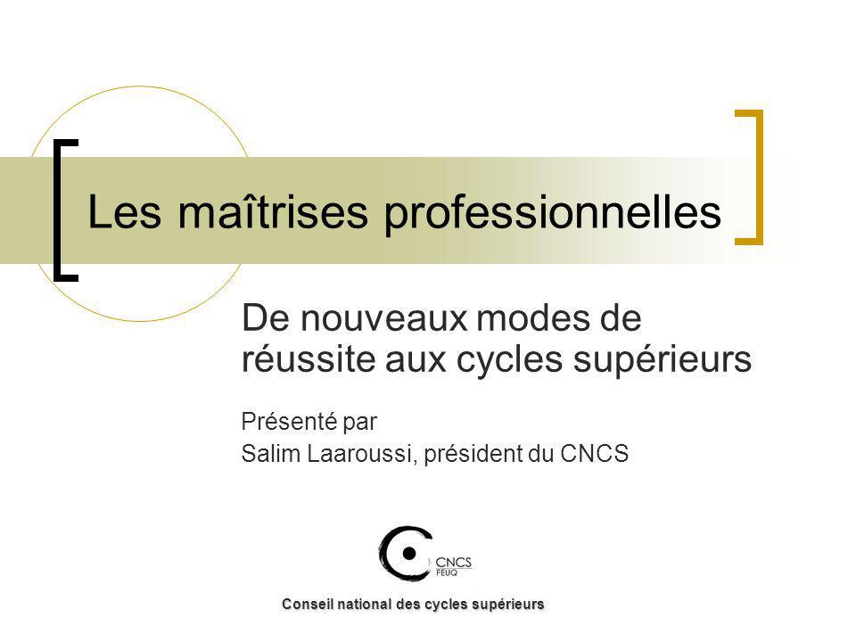 Les maîtrises professionnelles De nouveaux modes de réussite aux cycles supérieurs Présenté par Salim Laaroussi, président du CNCS Conseil national des cycles supérieurs
