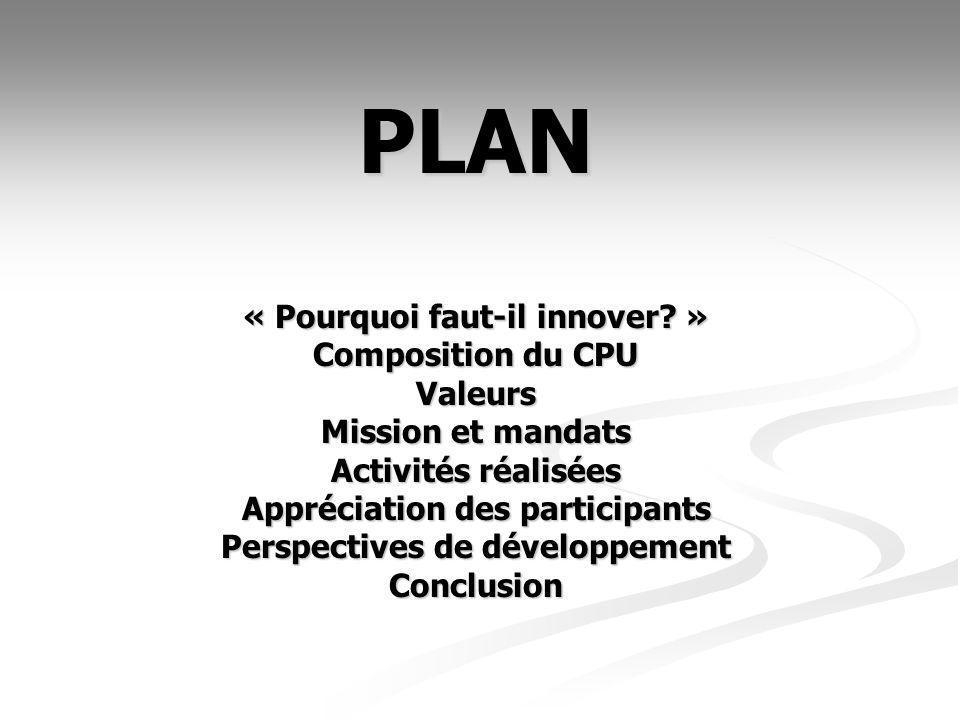 PLAN « Pourquoi faut-il innover? » Composition du CPU Valeurs Mission et mandats Activités réalisées Appréciation des participants Perspectives de dév