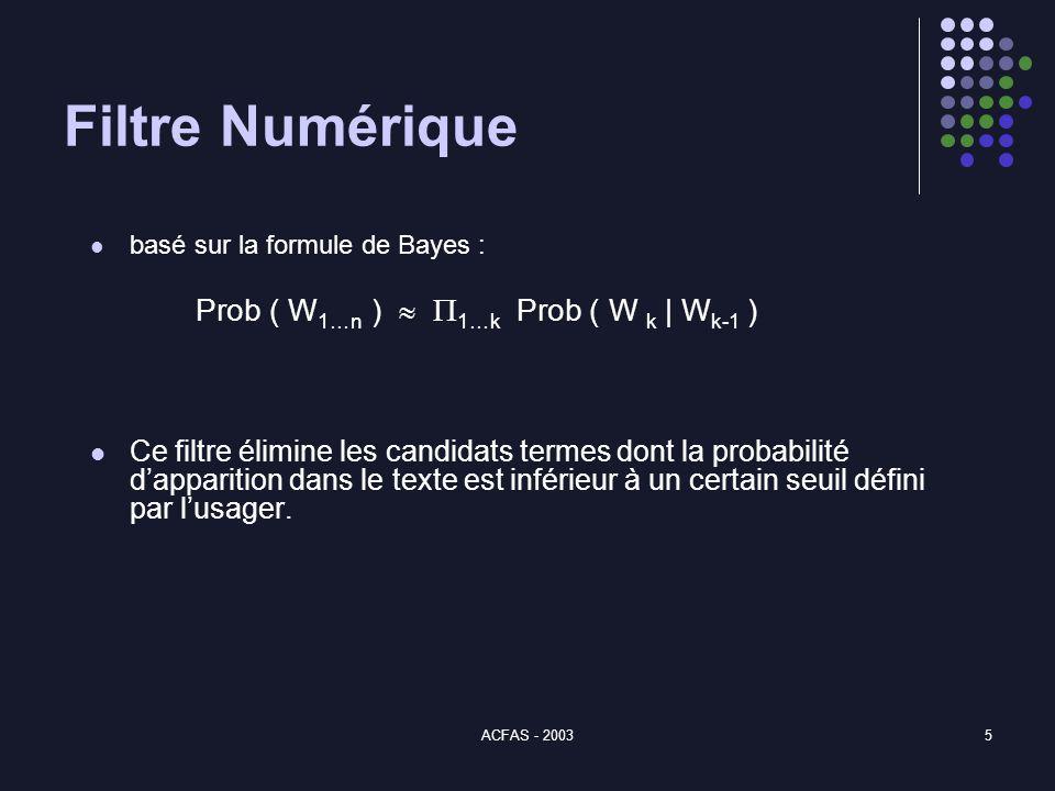 ACFAS - 20035 Filtre Numérique basé sur la formule de Bayes : Prob ( W 1…n ) 1…k Prob ( W k | W k-1 ) Ce filtre élimine les candidats termes dont la probabilité dapparition dans le texte est inférieur à un certain seuil défini par lusager.