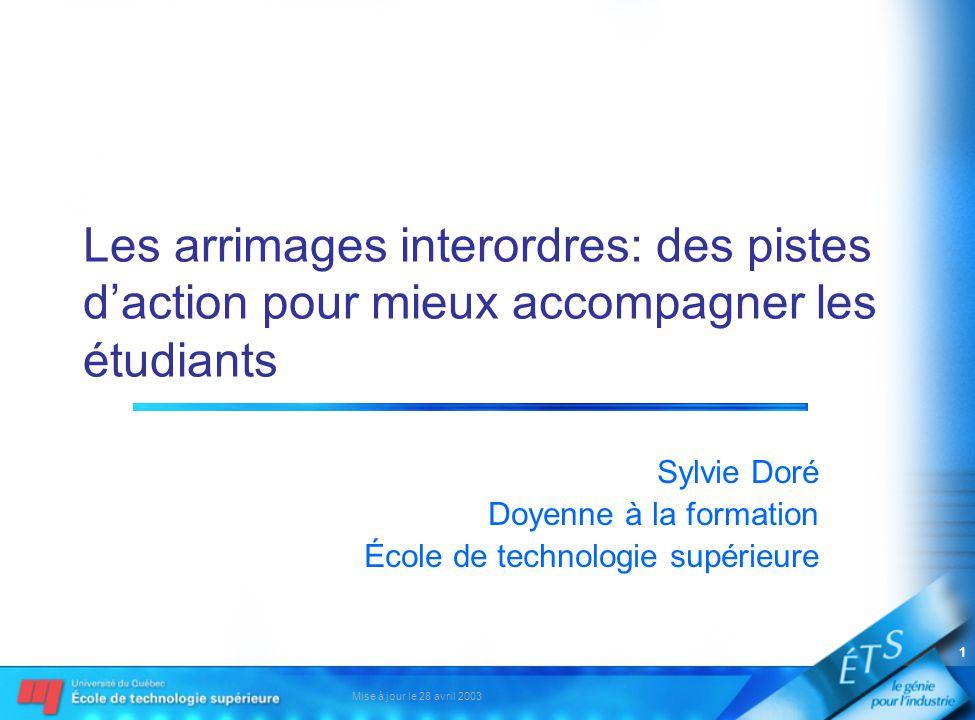 Mise à jour le 28 avril 2003 1 Les arrimages interordres: des pistes daction pour mieux accompagner les étudiants Sylvie Doré Doyenne à la formation École de technologie supérieure
