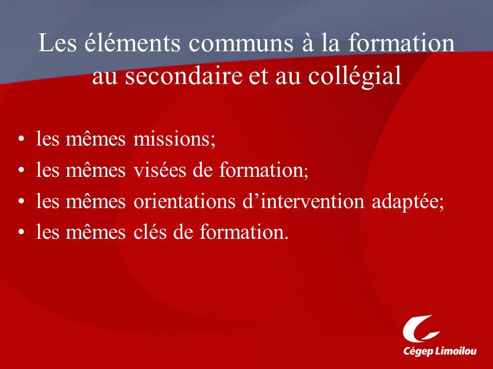 Les éléments communs à la formation au secondaire et au collégial les mêmes missions; les mêmes visées de formation ; les mêmes orientations dintervention adaptée; les mêmes clés de formation.