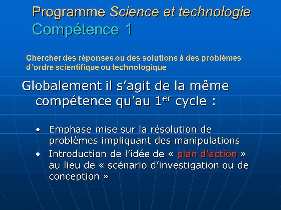 Programme Science et technologie Compétence 1 Globalement il sagit de la même compétence quau 1 er cycle : Emphase mise sur la résolution de problèmes
