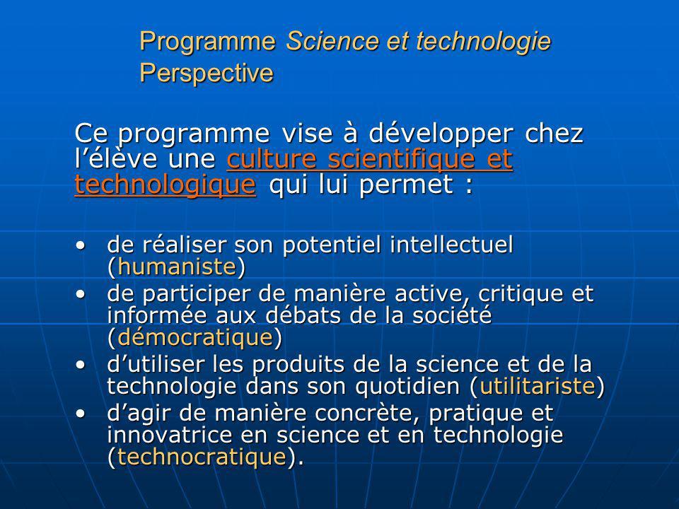 Programme Science et technologie Perspective Ce programme vise à développer chez lélève une culture scientifique et technologique qui lui permet : de